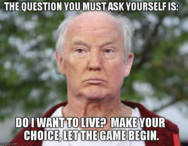 THE QUESTION YOU MUST ASK YOURSELF IS: DO I WANT TO LIVE?  MAKE YOUR CHOICE, LET THE GAME BEGIN. | image tagged in drumpfsaw | made w/ Imgflip meme maker