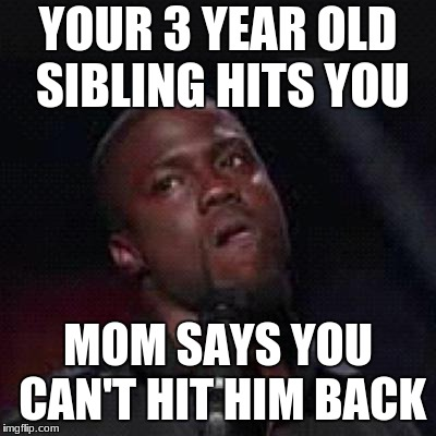 Kevin Hart Mad | YOUR 3 YEAR OLD SIBLING HITS YOU MOM SAYS YOU CAN'T HIT HIM BACK | image tagged in kevin hart mad | made w/ Imgflip meme maker