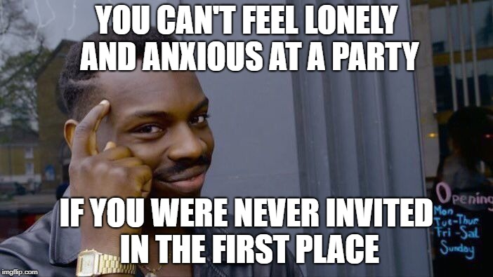 Roll Safe Think About It | YOU CAN'T FEEL LONELY AND ANXIOUS AT A PARTY IF YOU WERE NEVER INVITED IN THE FIRST PLACE | image tagged in memes,roll safe think about it,trhtimmy | made w/ Imgflip meme maker