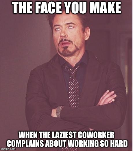 iron man eye roll | THE FACE YOU MAKE WHEN THE LAZIEST COWORKER COMPLAINS ABOUT WORKING SO HARD | image tagged in iron man eye roll | made w/ Imgflip meme maker