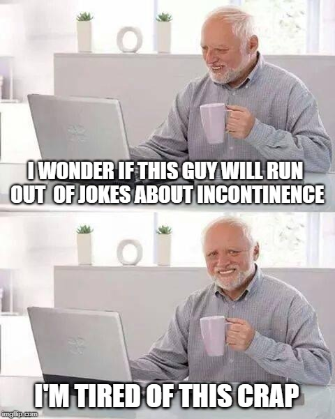 Hide the Pain Harold Meme | I WONDER IF THIS GUY WILL RUN OUT  OF JOKES ABOUT INCONTINENCE I'M TIRED OF THIS CRAP | image tagged in memes,hide the pain harold,incontinence,poop,diapers,jokes | made w/ Imgflip meme maker