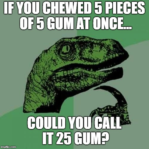 meh. | IF YOU CHEWED 5 PIECES OF 5 GUM AT ONCE... COULD YOU CALL IT 25 GUM? | image tagged in memes,philosoraptor | made w/ Imgflip meme maker
