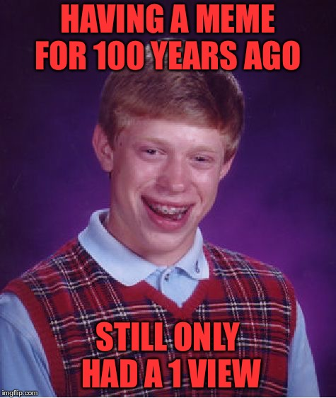 Bad Luck Brian Meme | HAVING A MEME FOR 100 YEARS AGO STILL ONLY HAD A 1 VIEW | image tagged in memes,bad luck brian | made w/ Imgflip meme maker