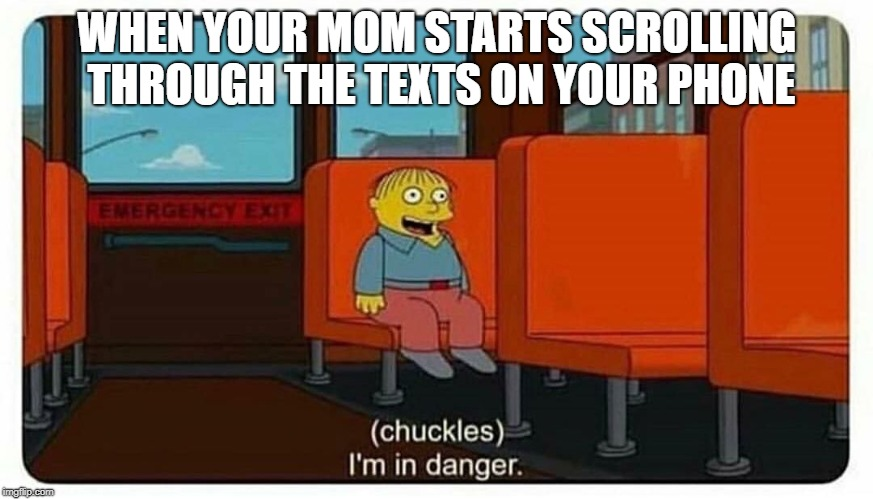Ralph in danger | WHEN YOUR MOM STARTS SCROLLING THROUGH THE TEXTS ON YOUR PHONE | image tagged in ralph in danger,memes,trhtimmy | made w/ Imgflip meme maker