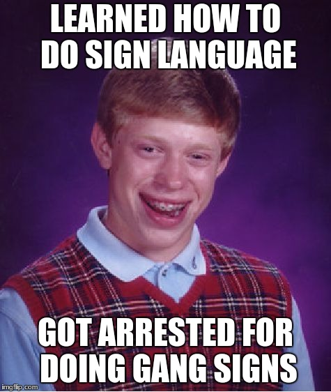Bad Luck Brian Meme | LEARNED HOW TO DO SIGN LANGUAGE GOT ARRESTED FOR DOING GANG SIGNS | image tagged in memes,bad luck brian | made w/ Imgflip meme maker