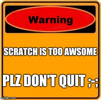 Warning Sign | SCRATCH IS TOO AWSOME PLZ DON'T QUIT ;-; | image tagged in memes,warning sign | made w/ Imgflip meme maker