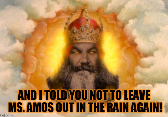 AND I TOLD YOU NOT TO LEAVE MS. AMOS OUT IN THE RAIN AGAIN! | made w/ Imgflip meme maker