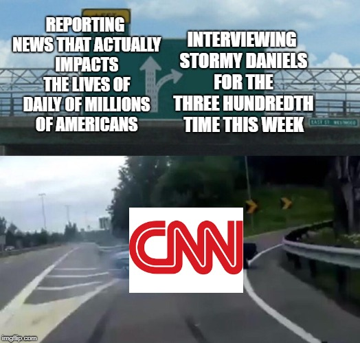 Left Exit 12 Off Ramp Meme | REPORTING NEWS THAT ACTUALLY IMPACTS THE LIVES OF DAILY OF MILLIONS OF AMERICANS INTERVIEWING STORMY DANIELS FOR THE THREE HUNDREDTH TIME TH | image tagged in memes,left exit 12 off ramp | made w/ Imgflip meme maker