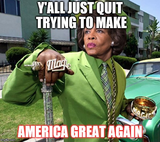 Y'ALL JUST QUIT TRYING TO MAKE AMERICA GREAT AGAIN | image tagged in maxine waters poverty pimp | made w/ Imgflip meme maker