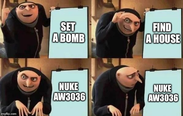 Gru's Plan | SET A BOMB FIND A HOUSE NUKE AW3036 NUKE AW3036 | image tagged in gru's plan | made w/ Imgflip meme maker