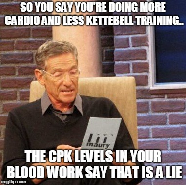Overtraining | SO YOU SAY YOU'RE DOING MORE CARDIO AND LESS KETTEBELL TRAINING.. THE CPK LEVELS IN YOUR BLOOD WORK SAY THAT IS A LIE | image tagged in memes,maury lie detector,crossfit | made w/ Imgflip meme maker