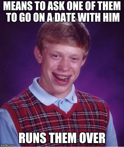 Bad Luck Brian Meme | MEANS TO ASK ONE OF THEM TO GO ON A DATE WITH HIM RUNS THEM OVER | image tagged in memes,bad luck brian | made w/ Imgflip meme maker