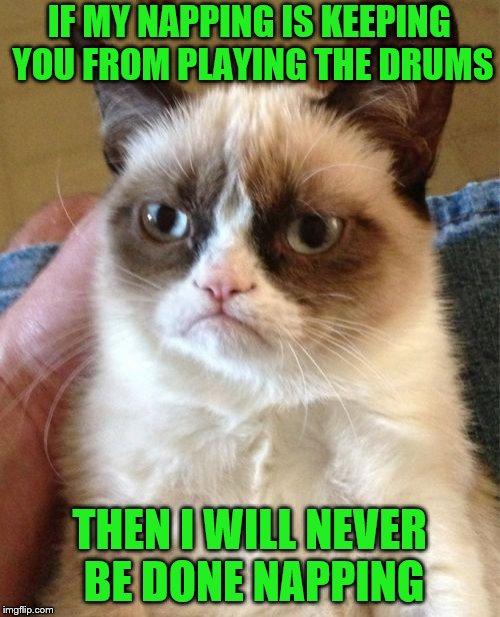 Grumpy Cat Meme | IF MY NAPPING IS KEEPING YOU FROM PLAYING THE DRUMS THEN I WILL NEVER BE DONE NAPPING | image tagged in memes,grumpy cat | made w/ Imgflip meme maker