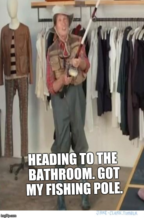 HEADING TO THE BATHROOM. GOT MY FISHING POLE. | made w/ Imgflip meme maker