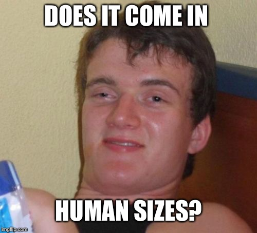 10 Guy Meme | DOES IT COME IN HUMAN SIZES? | image tagged in memes,10 guy | made w/ Imgflip meme maker