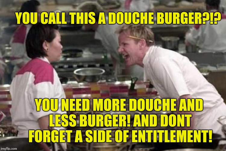 YOU CALL THIS A DOUCHE BURGER?!? YOU NEED MORE DOUCHE AND LESS BURGER! AND DONT FORGET A SIDE OF ENTITLEMENT! | made w/ Imgflip meme maker