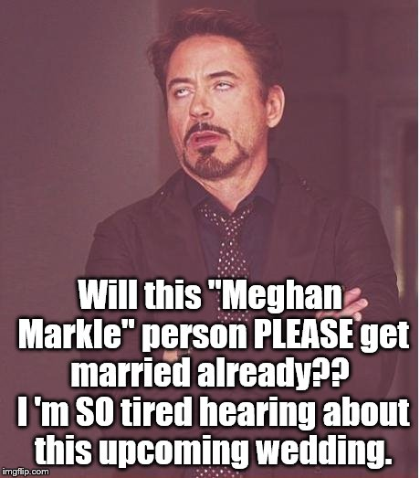 "It doesn't impact MY life. | Will this ""Meghan Markle"" person PLEASE get married already??  I 'm SO tired hearing about this upcoming wedding. 