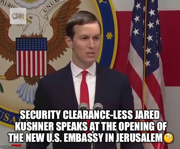 Security Clearance-less Jared Kushner  | SECURITY CLEARANCE-LESS JARED KUSHNER SPEAKS AT THE OPENING OF THE NEW U.S. EMBASSY IN JERUSALEM | image tagged in jared kushner,jerusalem,us embassy,security clearance-less,trump administration | made w/ Imgflip meme maker