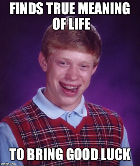 Bad Luck Brian Meme | FINDS TRUE MEANING OF LIFE TO BRING GOOD LUCK | image tagged in memes,bad luck brian | made w/ Imgflip meme maker