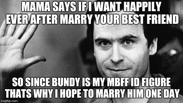 ted bundy greeting | MAMA SAYS IF I WANT HAPPILY EVER AFTER MARRY YOUR BEST FRIEND SO SINCE BUNDY IS MY MBFF ID FIGURE THATS WHY I HOPE TO MARRY HIM ONE DAY | image tagged in ted bundy greeting | made w/ Imgflip meme maker