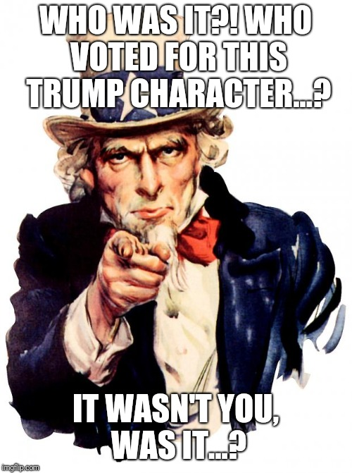 Uncle Sam Meme | WHO WAS IT?! WHO VOTED FOR THIS TRUMP CHARACTER...? IT WASN'T YOU, WAS IT...? | image tagged in memes,uncle sam | made w/ Imgflip meme maker