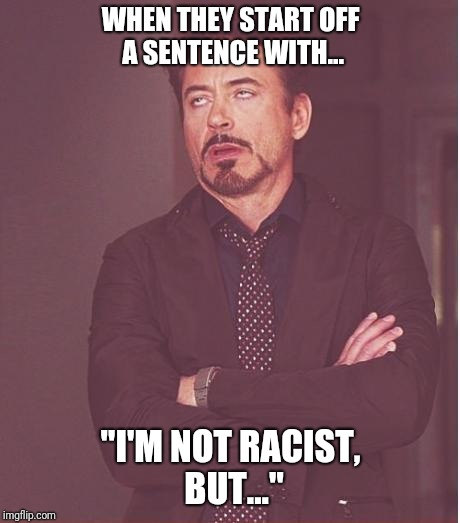 "Face You Make Robert Downey Jr Meme | WHEN THEY START OFF A SENTENCE WITH... ""I'M NOT RACIST, BUT..."" 