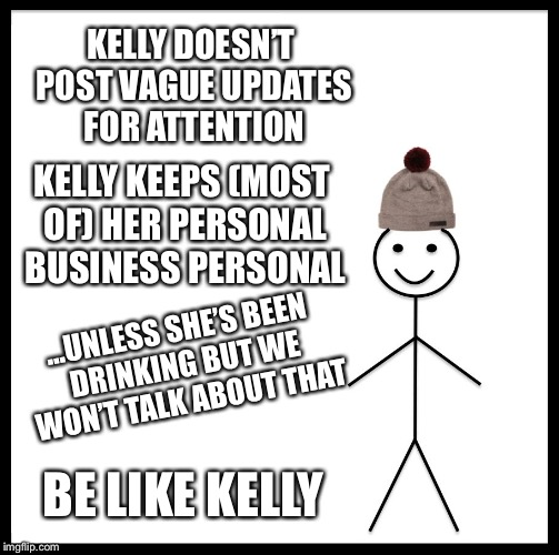 Be Like Bill Meme | KELLY DOESN'T POST VAGUE UPDATES FOR ATTENTION KELLY KEEPS (MOST OF) HER PERSONAL BUSINESS PERSONAL ...UNLESS SHE'S BEEN DRINKING BUT WE WON | image tagged in memes,be like bill | made w/ Imgflip meme maker