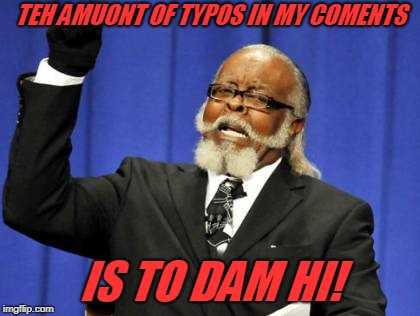 And people are so kind as to ignore them most of the time!  | TEH AMUONT OF TYPOS IN MY COMENTS IS TO DAM HI! | image tagged in memes,too damn high,nixieknox,typos | made w/ Imgflip meme maker