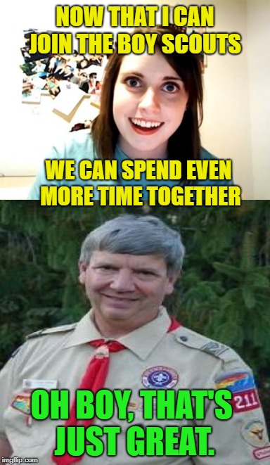 Co-ed Camp out | NOW THAT I CAN JOIN THE BOY SCOUTS WE CAN SPEND EVEN MORE TIME TOGETHER OH BOY, THAT'S JUST GREAT. | image tagged in funny memes,overly attached girlfriend,boy scouts,stalker girl | made w/ Imgflip meme maker