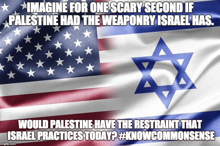 IMAGINE FOR ONE SCARY SECOND IF PALESTINE HAD THE WEAPONRY ISRAEL HAS. WOULD PALESTINE HAVE THE RESTRAINT THAT ISRAEL PRACTICES TODAY? #KNOW | image tagged in israel | made w/ Imgflip meme maker
