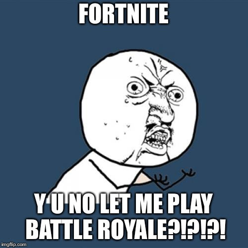 Fortnite Frustration | FORTNITE Y U NO LET ME PLAY BATTLE ROYALE?!?!?! | image tagged in memes,y u no,fortnite | made w/ Imgflip meme maker