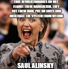 scum | SAUL ALINSKY TRUE REVOLUTIONARIES DO NOT FLAUNT THEIR RADICALISM. THEY CUT THEIR HAIR, PUT ON SUITS AND INFILTRATE THE SYSTEM FROM WITHIN | image tagged in hillary clinton | made w/ Imgflip meme maker