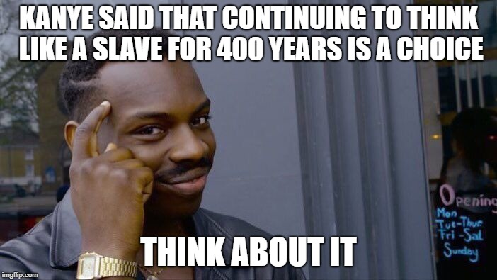 Actual statements vs. narratives | KANYE SAID THAT CONTINUING TO THINK LIKE A SLAVE FOR 400 YEARS IS A CHOICE THINK ABOUT IT | image tagged in memes,roll safe think about it,black lives matter | made w/ Imgflip meme maker