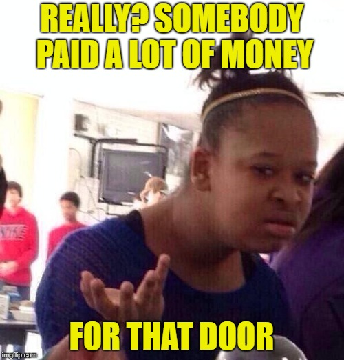 Black Girl Wat Meme | REALLY? SOMEBODY PAID A LOT OF MONEY FOR THAT DOOR | image tagged in memes,black girl wat | made w/ Imgflip meme maker