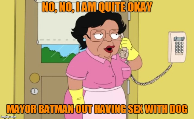 NO, NO, I AM QUITE OKAY MAYOR BATMAN OUT HAVING SEX WITH DOG | made w/ Imgflip meme maker