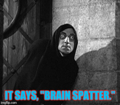 "IT SAYS, ""BRAIN SPATTER."" 