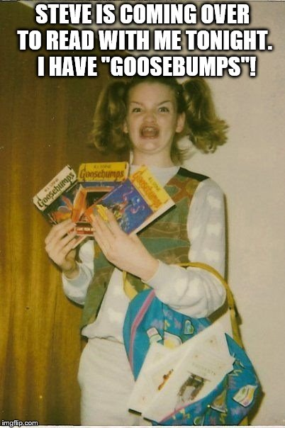 "Steve is coming over to read and she has Goosebumps! | STEVE IS COMING OVER TO READ WITH ME TONIGHT.  I HAVE ""GOOSEBUMPS""! 