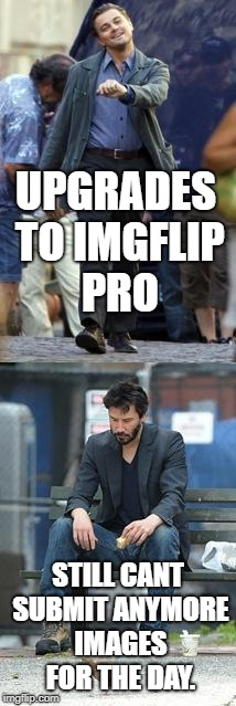 Happy and Sad | UPGRADES TO IMGFLIP PRO STILL CANT SUBMIT ANYMORE IMAGES FOR THE DAY. | image tagged in happy and sad | made w/ Imgflip meme maker