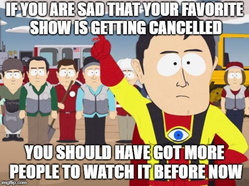Captain Hindsight Meme | IF YOU ARE SAD THAT YOUR FAVORITE SHOW IS GETTING CANCELLED YOU SHOULD HAVE GOT MORE PEOPLE TO WATCH IT BEFORE NOW | image tagged in memes,captain hindsight,AdviceAnimals | made w/ Imgflip meme maker