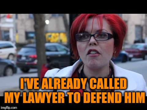 Smiling feminist | I'VE ALREADY CALLED MY LAWYER TO DEFEND HIM | image tagged in smiling feminist | made w/ Imgflip meme maker