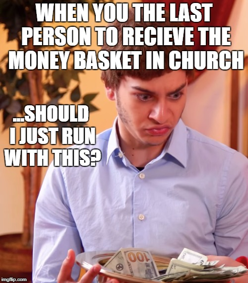 Getting the Money Basket in Church Last | WHEN YOU THE LAST PERSON TO RECIEVE THE MONEY BASKET IN CHURCH ...SHOULD I JUST RUN WITH THIS? | image tagged in memes | made w/ Imgflip meme maker