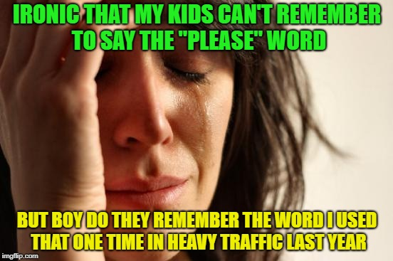 "Kids remember the darnedest things. | IRONIC THAT MY KIDS CAN'T REMEMBER TO SAY THE ""PLEASE"" WORD BUT BOY DO THEY REMEMBER THE WORD I USED THAT ONE TIME IN HEAVY TRAFFIC LAST YEA 