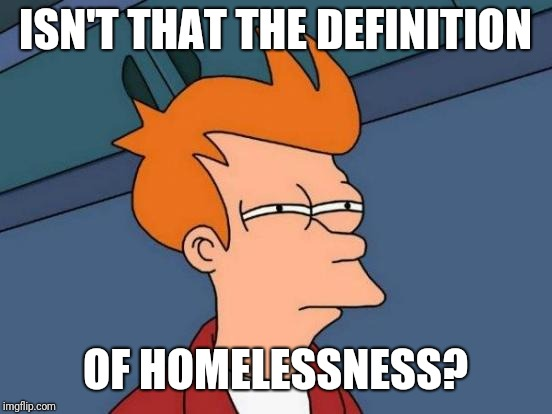 Futurama Fry Meme | ISN'T THAT THE DEFINITION OF HOMELESSNESS? | image tagged in memes,futurama fry | made w/ Imgflip meme maker