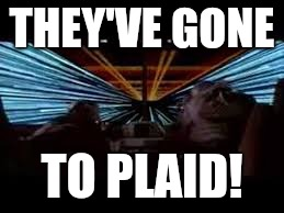THEY'VE GONE TO PLAID! | made w/ Imgflip meme maker