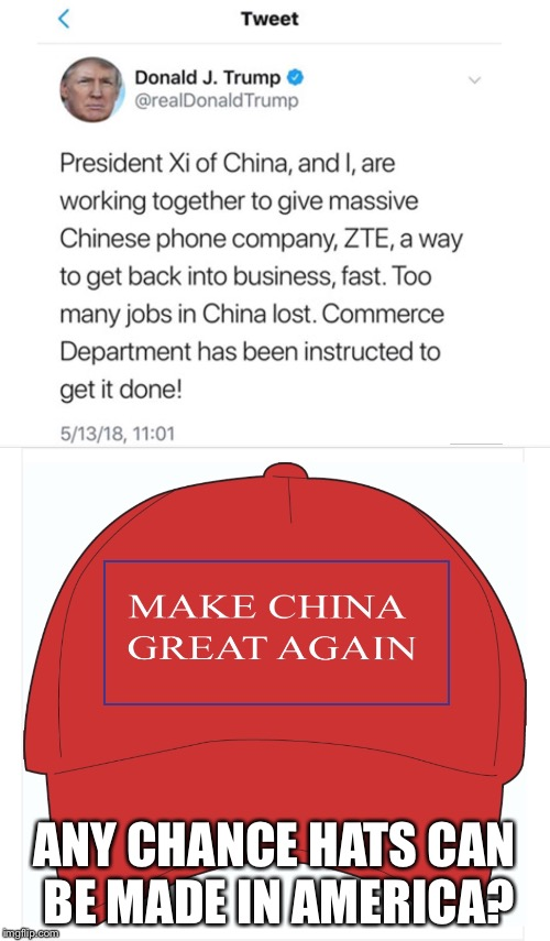 ANY CHANCE HATS CAN BE MADE IN AMERICA? | image tagged in trump,china | made w/ Imgflip meme maker