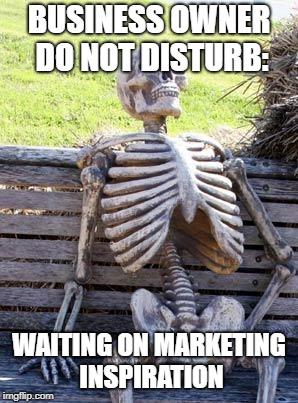 Business Owner Waiting |  BUSINESS OWNER DO NOT DISTURB:; WAITING ON MARKETING INSPIRATION | image tagged in memes,waiting skeleton,marketing,business | made w/ Imgflip meme maker