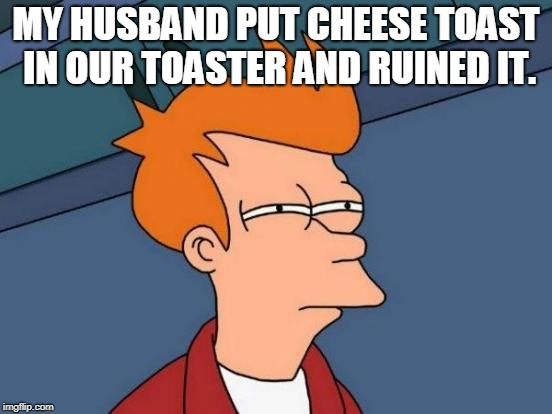 Futurama Fry Meme | MY HUSBAND PUT CHEESE TOAST IN OUR TOASTER AND RUINED IT. | image tagged in memes,futurama fry | made w/ Imgflip meme maker