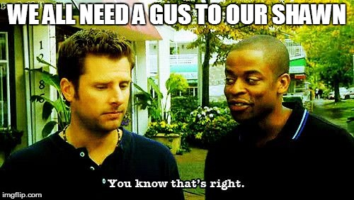 For all the Shawns | WE ALL NEED A GUS TO OUR SHAWN | image tagged in you know that's right,psych,shawn,gus | made w/ Imgflip meme maker