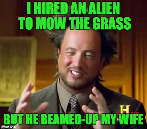 Ancient Aliens Meme | I HIRED AN ALIEN TO MOW THE GRASS BUT HE BEAMED-UP MY WIFE | image tagged in memes,ancient aliens | made w/ Imgflip meme maker