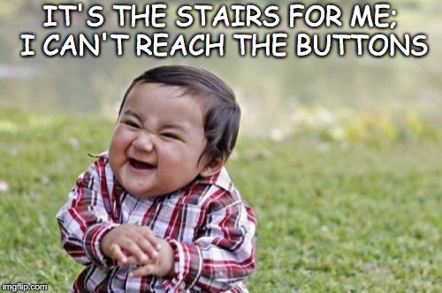 Evil Toddler Meme | IT'S THE STAIRS FOR ME; I CAN'T REACH THE BUTTONS | image tagged in memes,evil toddler | made w/ Imgflip meme maker